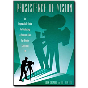 Persistence of Vision <em>An Impractical Guide to Producing a Feature Film for Under $30,000</em> by John Gaspard, Dale Newton