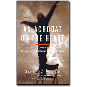 An Acrobat of the Heart <em>A Physical Approach to Acting Inspired by the Work of Jerzy Grotowski </em> by Stephen Wangh