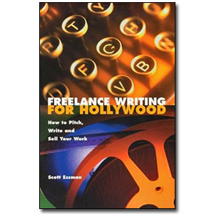 Freelance Writing for Hollywood <em>How to Pitch, Write and Sell Your Work</em> by Scott Essman