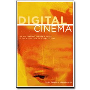 Digital Cinema <em>The Hollywood Insider's Guide to the Evolution of Storytelling</em> by Thom Taylor, Melinda Hsu, Rich Martini (Foreword)