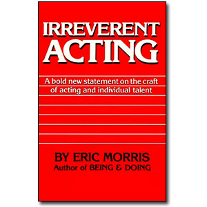 Irreverent Acting<br> <em>A Bold New Statement on the Craft of Acting and Individual Talent</em> by Eric Morris