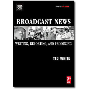 Broadcast News, 4th Edition<br> <em>Writing, Reporting, and Producing</em> by Ted White