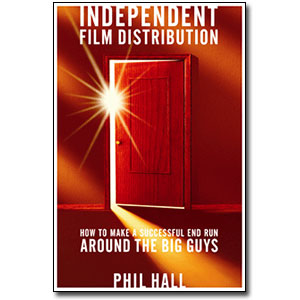 Independent Film Distribution <em>How to Make a Successful End Run Around the Big Guys</em> by Phil Hall