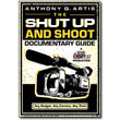 The Shut Up and Shoot Documentary Guide<br> <em>Any Budget. Any Camera. Any Time.</em> by Anthony Q. Artis