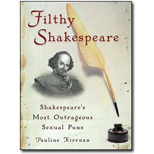 Filthy Shakespeare <em>Shakespeare's Most Outrageous Sexual Puns</em> by Pauline Kiernan