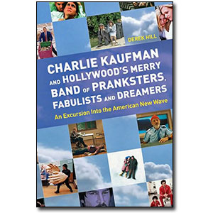 Charlie Kaufman and Hollywood's Merry Band of Pranksters, Fabulists and Dreamers<br> by Derek Hill